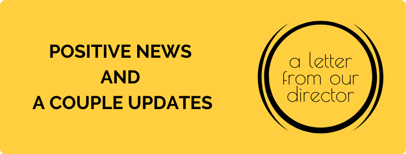 positive news and a couple updates letter from our director